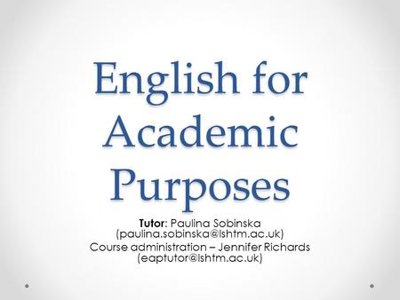 English for Academic Purposes Tutor : Paulina Sobinska Course administration – Jennifer Richards