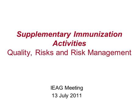Supplementary Immunization Activities Quality, Risks and Risk Management IEAG Meeting 13 July 2011.