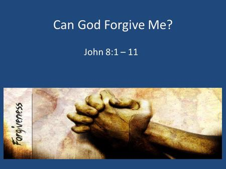 Can God Forgive Me? John 8:1 – 11. 1. We Must Own Our Mistakes James 5:16, Luke 15:17 – 24.
