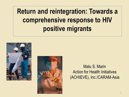 Malu S. Marin Action for Health Initiatives (ACHIEVE), Inc./CARAM-Asia Return and reintegration: Towards a comprehensive response to HIV positive migrants.