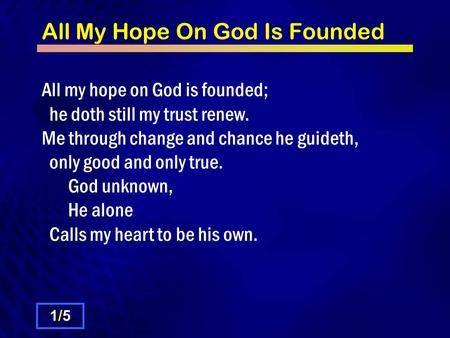 All My Hope On God Is Founded All my hope on God is founded; he doth still my trust renew. Me through change and chance he guideth, only good and only.