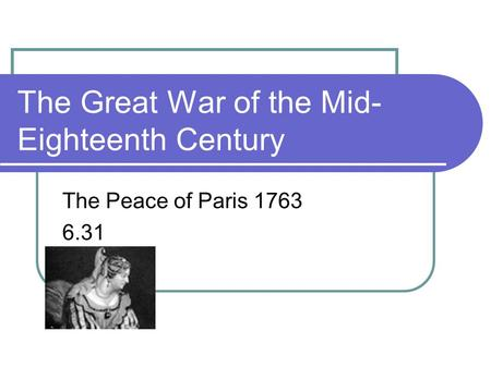 The Great War of the Mid- Eighteenth Century The Peace of Paris 1763 6.31.
