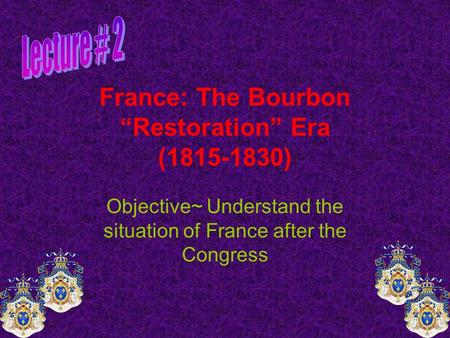 "France: The Bourbon ""Restoration"" Era (1815-1830) Objective~ Understand the situation of France after the Congress."