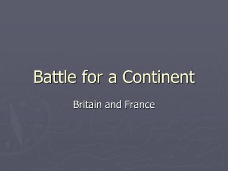 Battle for a Continent Britain and France. ► Britain and France fought each other repeatedly during the 17 th and 18 th centuries.
