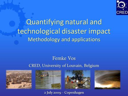 Quantifying natural and technological disaster impact Methodology and applications CRED, University of Louvain, Belgium Femke Vos 2 July 2009 – Copenhagen.