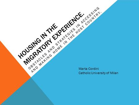 HOUSING IN THE MIGRATORY EXPERIENCE. OBSTACLES AND STRATEGIES IN ACCESSING AND MAKING HOME IN THE HOST COUNTRY. Marta Cordini Catholic University of Milan.