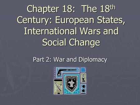 Chapter 18: The 18 th Century: European States, International Wars and Social Change Part 2: War and Diplomacy.
