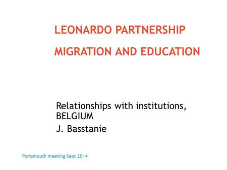 Relationships with institutions, BELGIUM J. Basstanie LEONARDO PARTNERSHIP MIGRATION AND EDUCATION Portsmouth meeting Sept 2014.