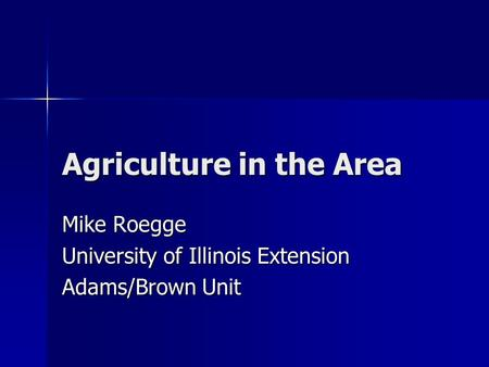 Agriculture in the Area Mike Roegge University of Illinois Extension Adams/Brown Unit.