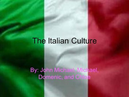 The Italian Culture By: John Michael, Michael, Domenic, and Chloe.