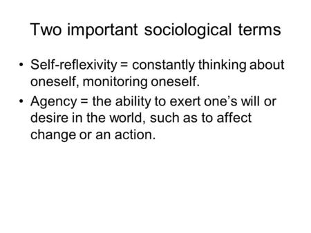 Two important sociological terms Self-reflexivity = constantly thinking about oneself, monitoring oneself. Agency = the ability to exert one's will or.