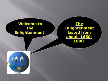 1 Welcome to the Enlightenment! The Enlightenment lasted from about 1650- 1800.