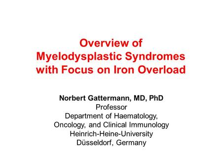 Overview of Myelodysplastic Syndromes with Focus on Iron Overload Norbert Gattermann, MD, PhD Professor Department of Haematology, Oncology, and Clinical.