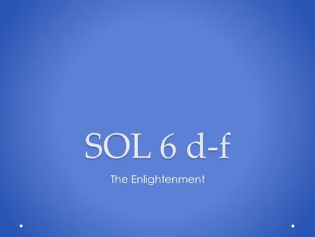 SOL 6 d-f The Enlightenment. The time period where reason was applied to the human world as well as the rest of the natural world was referred to as:
