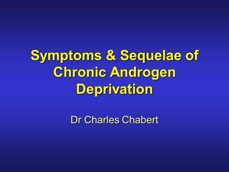 Symptoms & Sequelae of Chronic Androgen Deprivation Dr Charles Chabert.