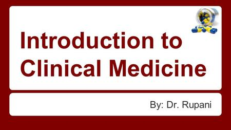 Introduction to Clinical Medicine By: Dr. Rupani.