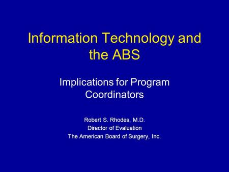Information Technology and the ABS Implications for Program Coordinators Robert S. Rhodes, M.D. Director of Evaluation The American Board of Surgery, Inc.