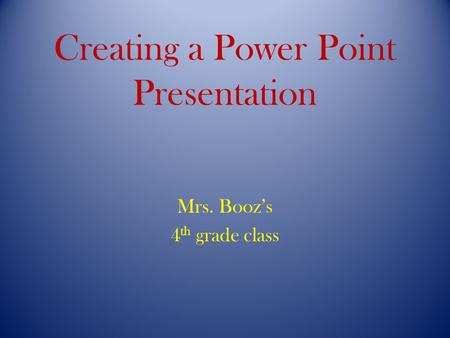 Creating a Power Point Presentation Mrs. Booz's 4 th grade class.
