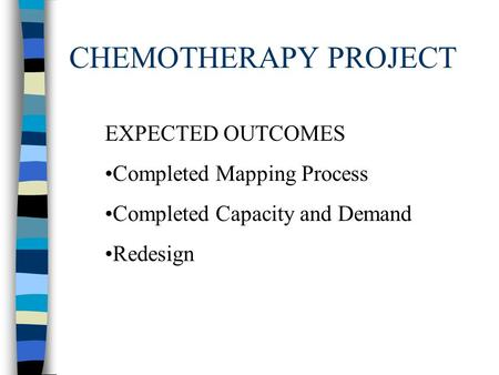 CHEMOTHERAPY PROJECT EXPECTED OUTCOMES Completed Mapping Process Completed Capacity and Demand Redesign.