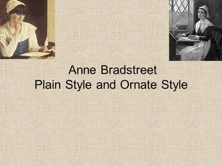 Anne Bradstreet Plain Style and Ornate Style. Plain Style Simple words in clear order Most Puritan's wrote in plain style because, as they saw it, God's.