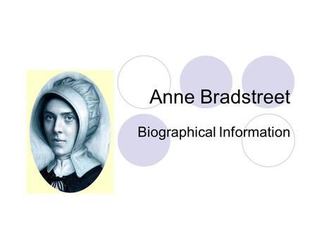 Anne Bradstreet Biographical Information. Lived from 1612-1672 Father was John Dudley, a nonconformist soldier Anne was well tutored in literature, history,