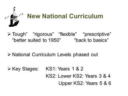 "New National Curriculum  Tough"" ""rigorous""""flexible"" ""prescriptive"" ""better suited to 1950"" ""back to basics""  National Curriculum Levels phased out "