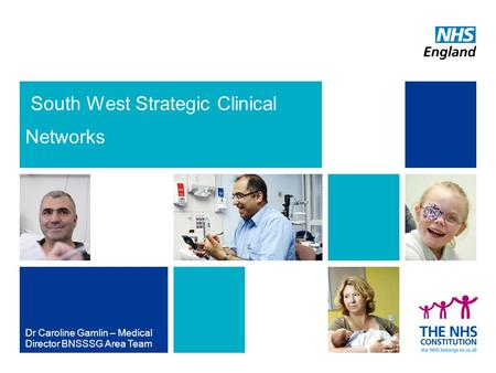 South West Strategic Clinical Networks Dr Caroline Gamlin – Medical Director BNSSSG Area Team NHS | Presentation to [XXXX Company] | [Type Date]1.