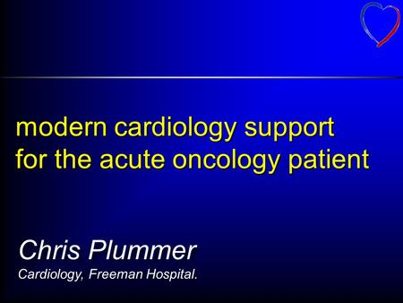 Modern cardiology support for the acute oncology patient Chris Plummer Cardiology, Freeman Hospital.