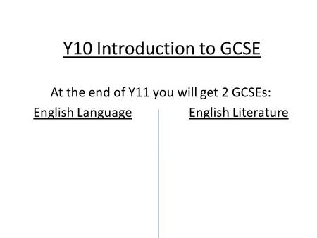 Y10 Introduction to GCSE At the end of Y11 you will get 2 GCSEs: English Language English Literature.