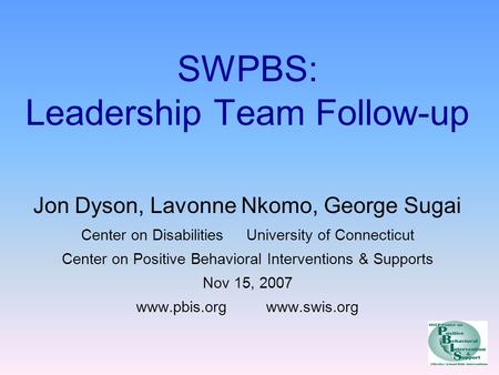 SWPBS: Leadership Team Follow-up Jon Dyson, Lavonne Nkomo, George Sugai Center on Disabilities University of Connecticut Center on Positive Behavioral.