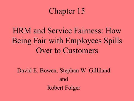 Chapter 15 HRM and Service Fairness: How Being Fair with Employees Spills Over to Customers David E. Bowen, Stephan W. Gilliland and Robert Folger.