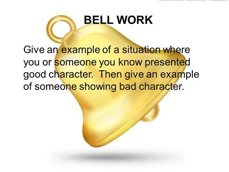 BELL WORK Give an example of a situation where you or someone you know presented good character. Then give an example of someone showing bad character.