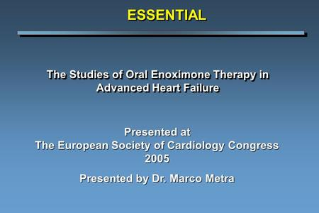 The Studies of Oral Enoximone Therapy in Advanced Heart Failure ESSENTIALESSENTIAL Presented at The European Society of Cardiology Congress 2005 Presented.