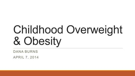 Childhood Overweight & Obesity DANA BURNS APRIL 7, 2014.