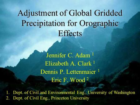 Adjustment of Global Gridded Precipitation for Orographic Effects Jennifer C. Adam 1 Elizabeth A. Clark 1 Dennis P. Lettenmaier 1 Eric F. Wood 2 1.Dept.