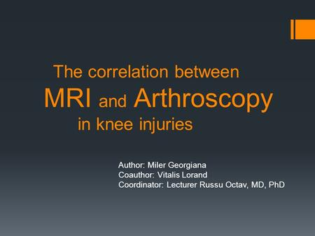The correlation between MRI and Arthroscopy in knee injuries Author: Miler Georgiana Coauthor: Vitalis Lorand Coordinator: Lecturer Russu Octav, MD, PhD.