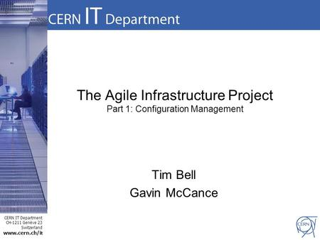 CERN IT Department CH-1211 Genève 23 Switzerland www.cern.ch/i t The Agile Infrastructure Project Part 1: Configuration Management Tim Bell Gavin McCance.