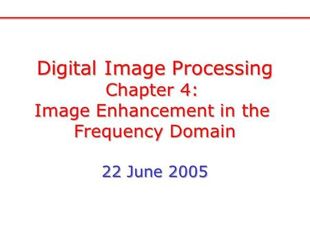 Digital Image Processing Chapter 4: Image Enhancement in the Frequency Domain 22 June 2005 Digital Image Processing Chapter 4: Image Enhancement in the.