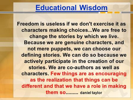 Educational Wisdom Freedom is useless if we don't exercise it as characters making choices...We are free to change the stories by which we live. Because.