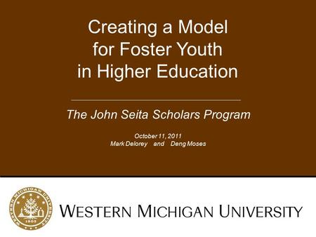 Creating a Model for Foster Youth in Higher Education The John Seita Scholars Program October 11, 2011 Mark Delorey and Deng Moses.