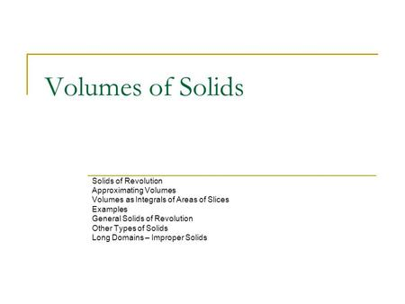 Volumes of Solids Solids of Revolution Approximating Volumes Volumes as Integrals of Areas of Slices Examples General Solids of Revolution Other Types.