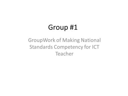 Group #1 GroupWork of Making National Standards Competency for ICT Teacher.
