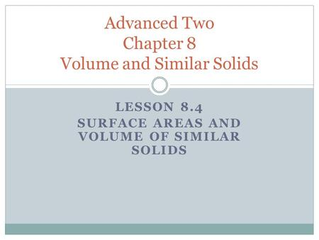 LESSON 8.4 SURFACE AREAS AND VOLUME OF SIMILAR SOLIDS Advanced Two Chapter 8 Volume and Similar Solids.