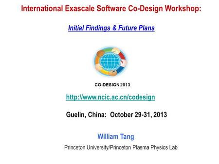 International Exascale Software Co-Design Workshop: Initial Findings & Future Plans William Tang Princeton University/Princeton Plasma Physics Lab