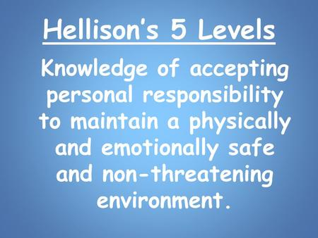 Hellison's 5 Levels Knowledge of accepting personal responsibility to maintain a physically and emotionally safe and non-threatening environment.