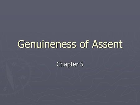 Genuineness of Assent Chapter 5. Genuineness of Assent ► A contract may be voidable if the parties have not genuinely assented to its terms. Assent may.