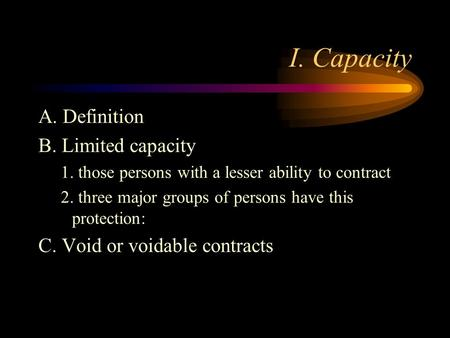 I. Capacity A. Definition B. Limited capacity 1. those persons with a lesser ability to contract 2. three major groups of persons have this protection: