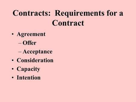 Contracts: Requirements for a Contract Agreement –Offer –Acceptance Consideration Capacity Intention.