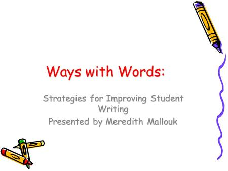 Ways with Words: Strategies for Improving Student Writing Presented by Meredith Mallouk.
