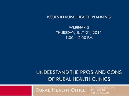ISSUES IN RURAL HEALTH PLANNING WEBINAR 2 THURSDAY, JULY 21, 2011 1:00 – 2:00 PM UNDERSTAND THE PROS AND CONS OF RURAL HEALTH CLINICS.